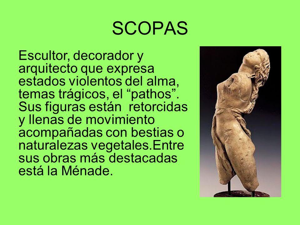 SCOPAS Escultor, decorador y arquitecto que expresa estados violentos del alma, temas trágicos, el pathos. Sus figuras están retorcidas y llenas de mo