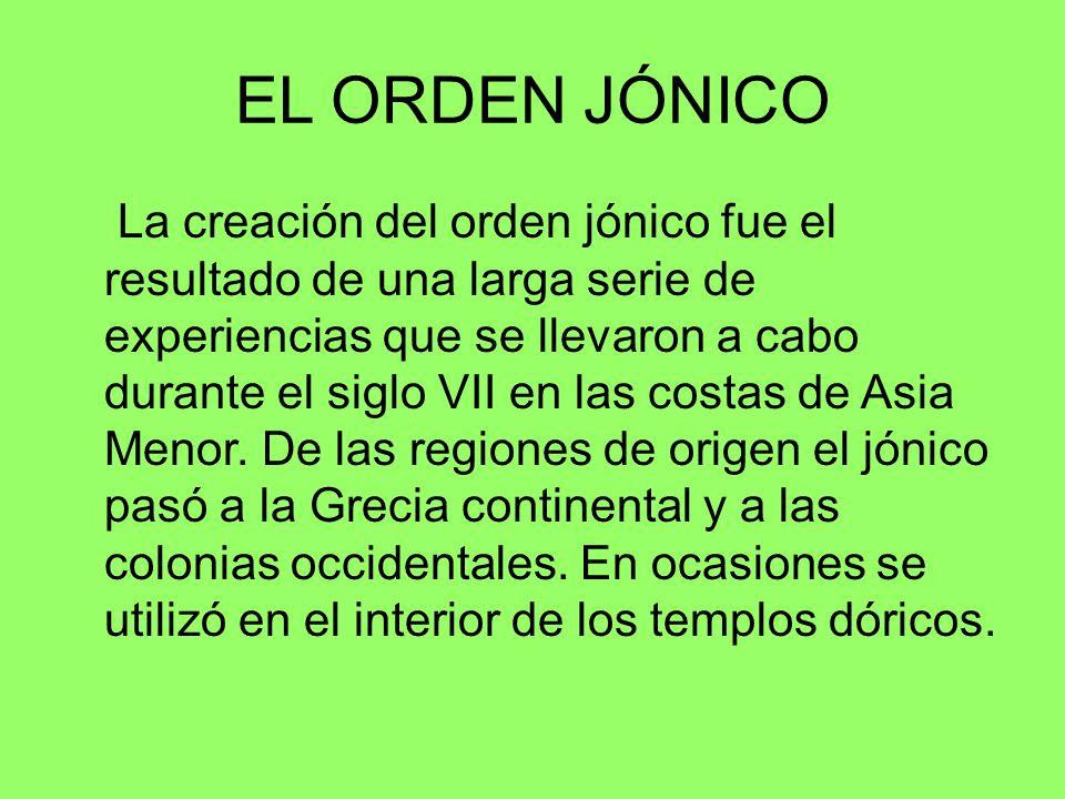 EL ORDEN JÓNICO La creación del orden jónico fue el resultado de una larga serie de experiencias que se llevaron a cabo durante el siglo VII en las co