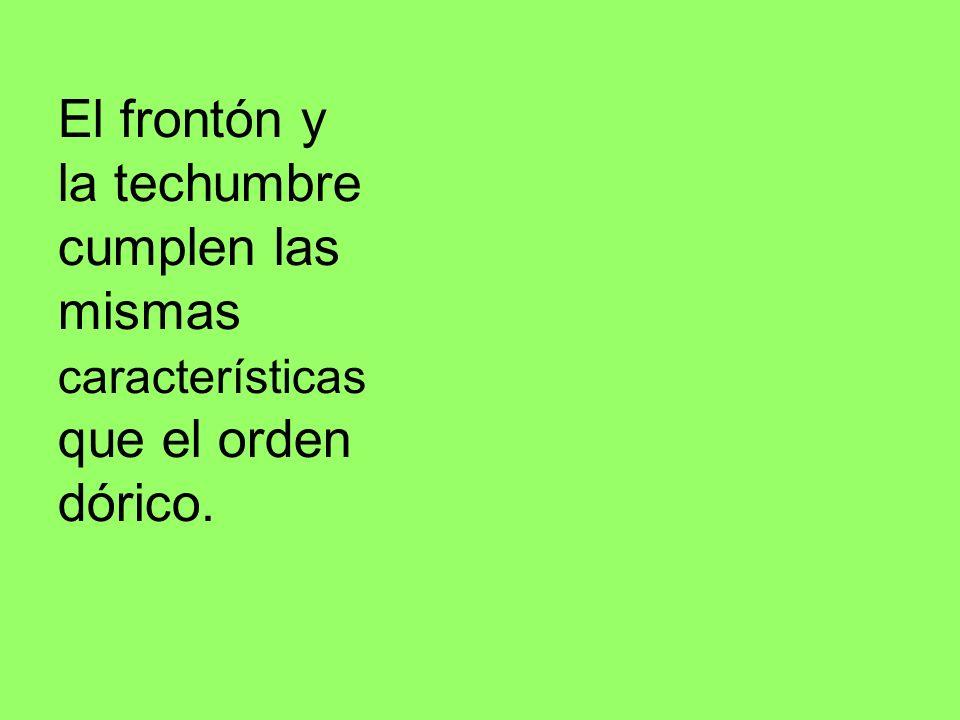 El frontón y la techumbre cumplen las mismas características que el orden dórico.
