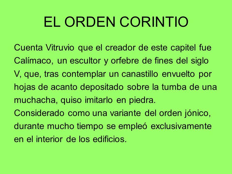 EL ORDEN CORINTIO Cuenta Vitruvio que el creador de este capitel fue Calímaco, un escultor y orfebre de fines del siglo V, que, tras contemplar un can
