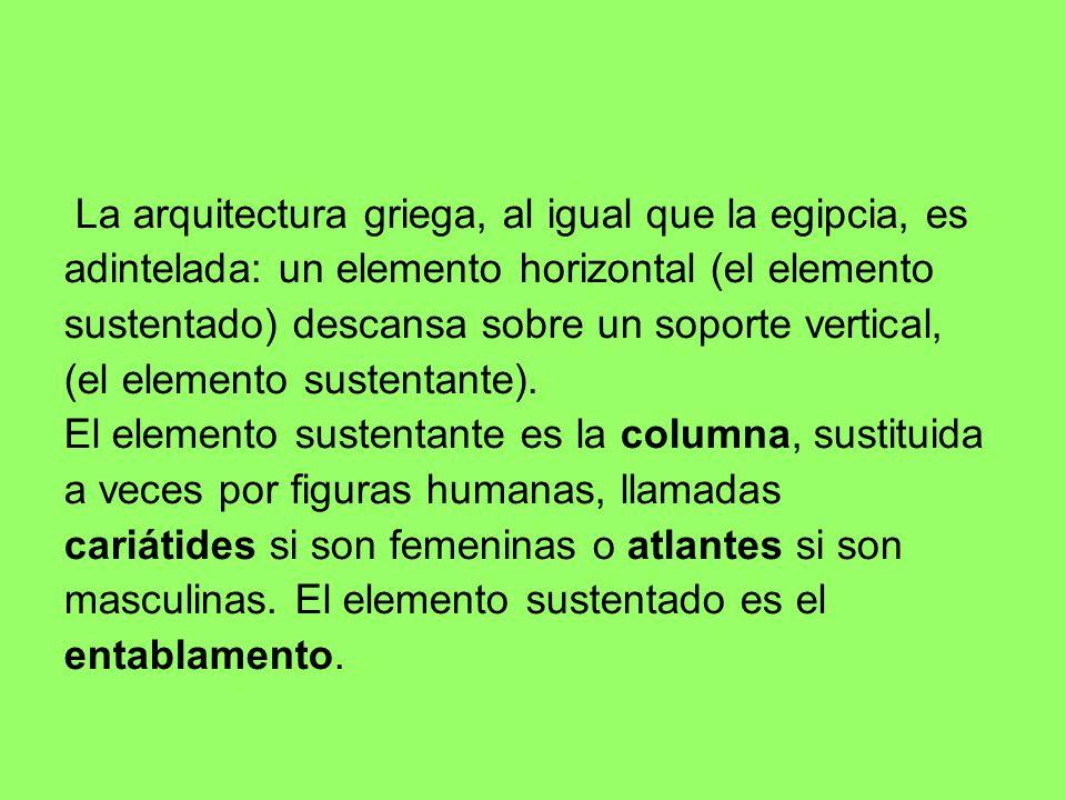 La arquitectura griega, al igual que la egipcia, es adintelada: un elemento horizontal (el elemento sustentado) descansa sobre un soporte vertical, (e