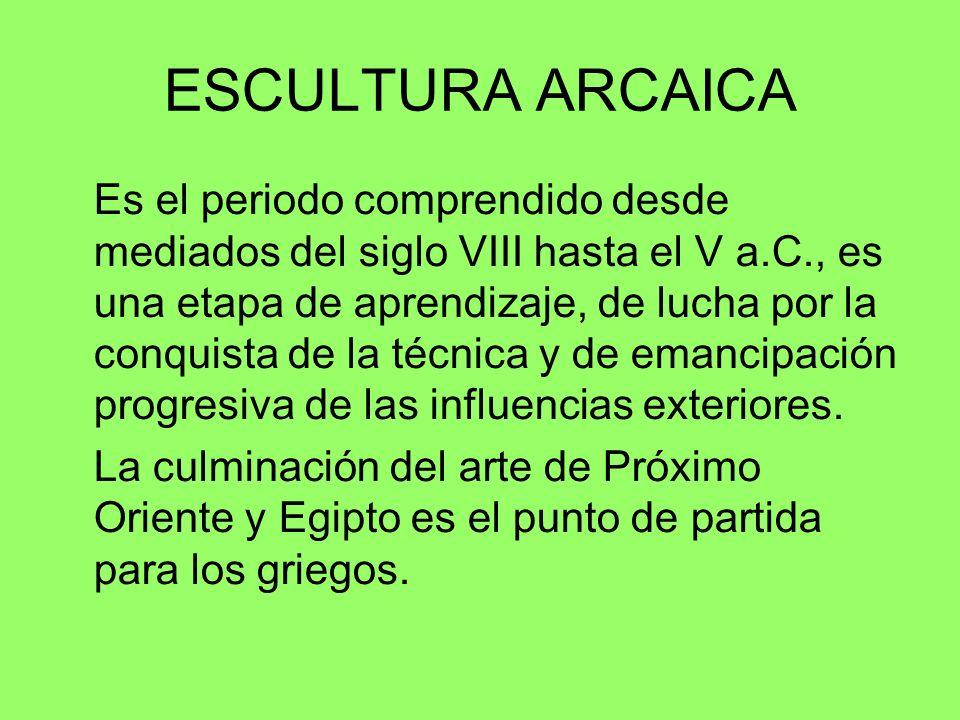 ESCULTURA ARCAICA Es el periodo comprendido desde mediados del siglo VIII hasta el V a.C., es una etapa de aprendizaje, de lucha por la conquista de l