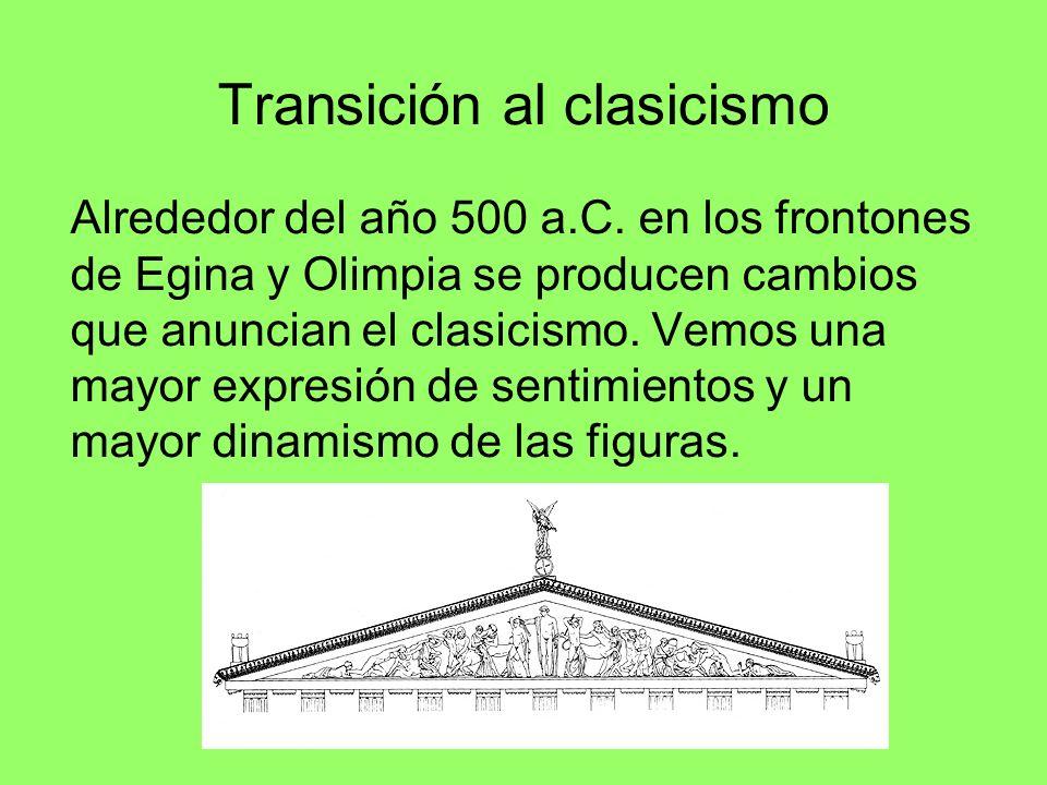 Transición al clasicismo Alrededor del año 500 a.C. en los frontones de Egina y Olimpia se producen cambios que anuncian el clasicismo. Vemos una mayo