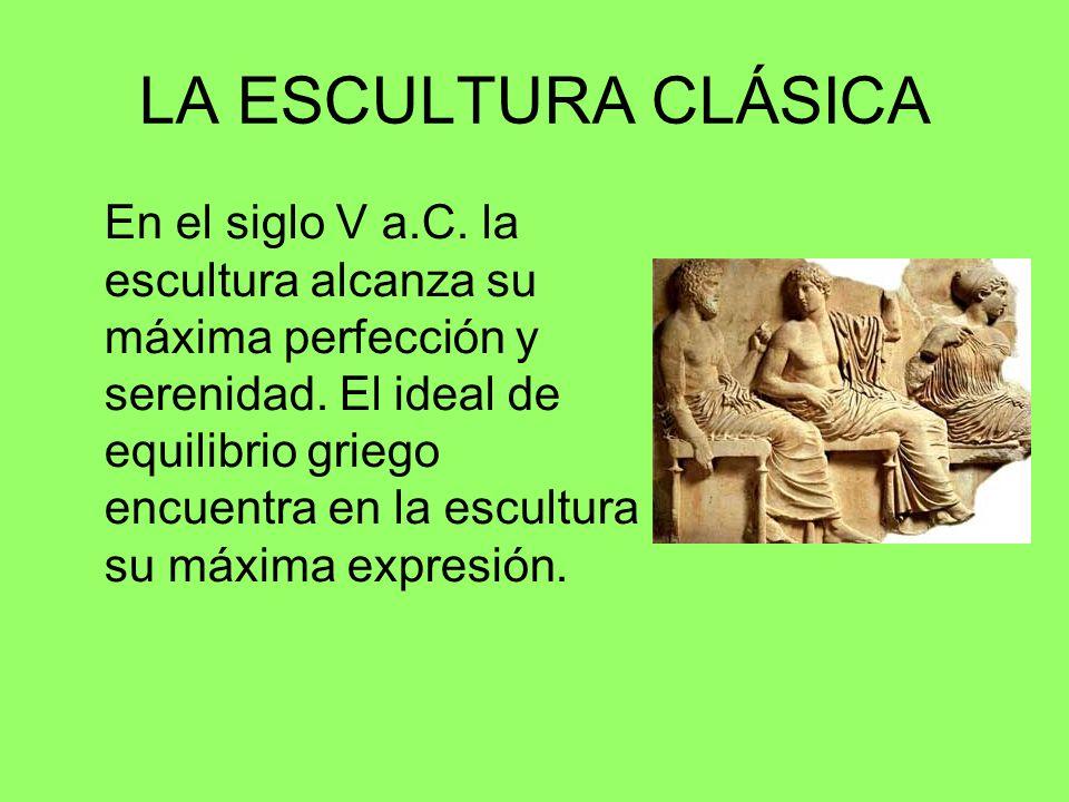 LA ESCULTURA CLÁSICA En el siglo V a.C. la escultura alcanza su máxima perfección y serenidad. El ideal de equilibrio griego encuentra en la escultura