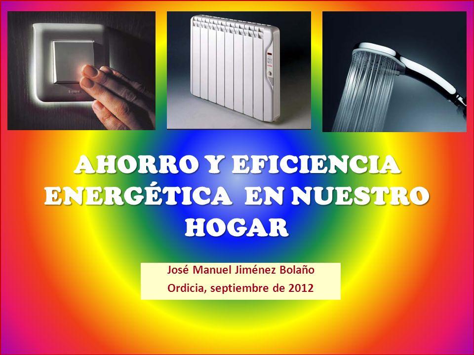 AHORRO Y EFICIENCIA ENERGÉTICA EN NUESTRO HOGAR José Manuel Jiménez Bolaño Ordicia, septiembre de 2012