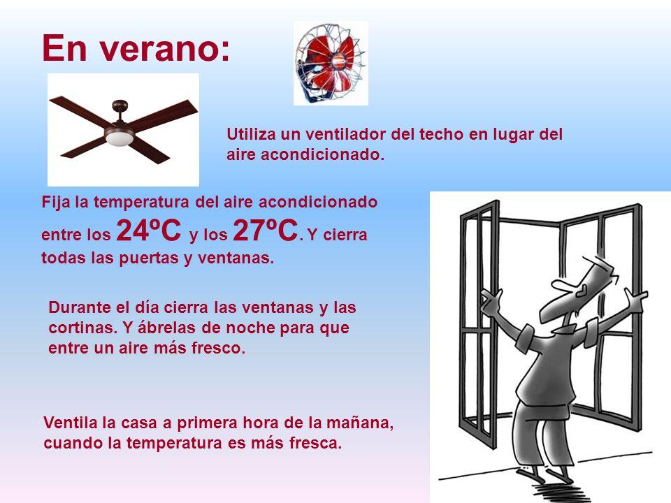En verano: Utiliza un ventilador del techo en lugar del aire acondicionado. Fija la temperatura del aire acondicionado entre los 24ºC y los 27ºC. Y ci