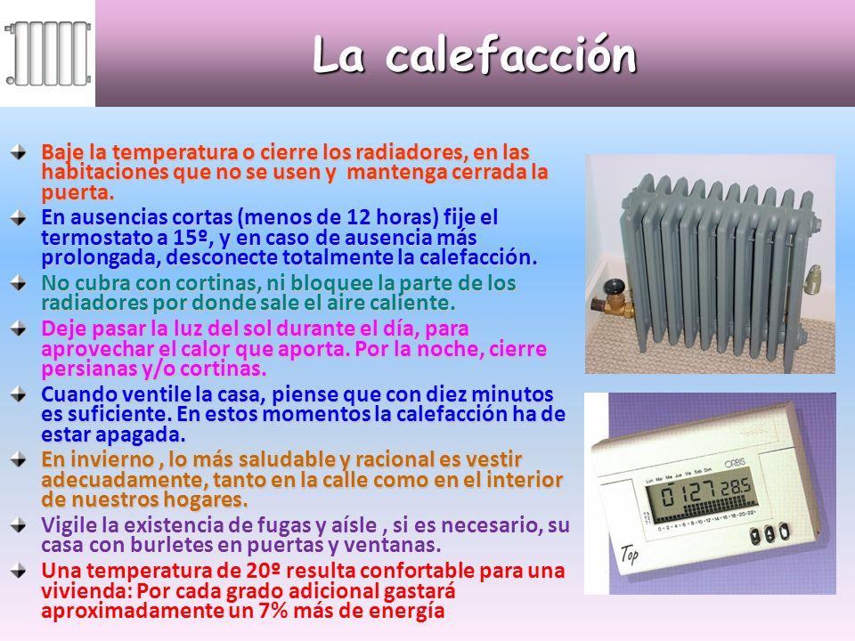 La calefacción Baje la temperatura o cierre los radiadores, en las habitaciones que no se usen y mantenga cerrada la puerta. En ausencias cortas (meno