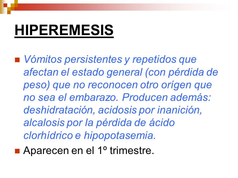 HIPEREMESIS Vómitos persistentes y repetidos que afectan el estado general (con pérdida de peso) que no reconocen otro orígen que no sea el embarazo.