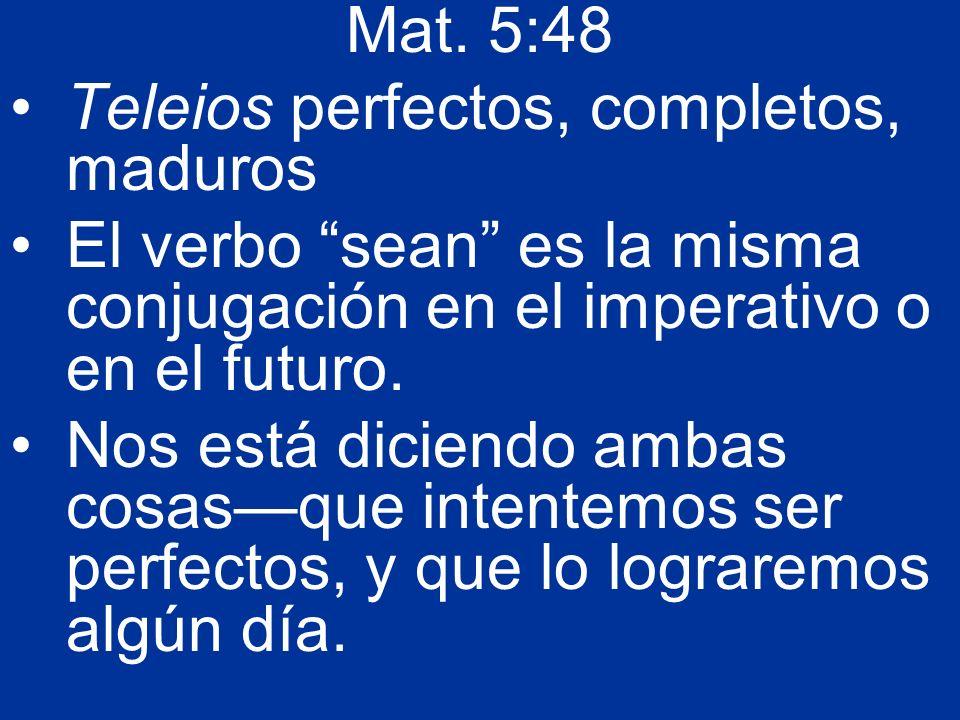 Mat. 5:48 Teleios perfectos, completos, maduros El verbo sean es la misma conjugación en el imperativo o en el futuro. Nos está diciendo ambas cosasqu