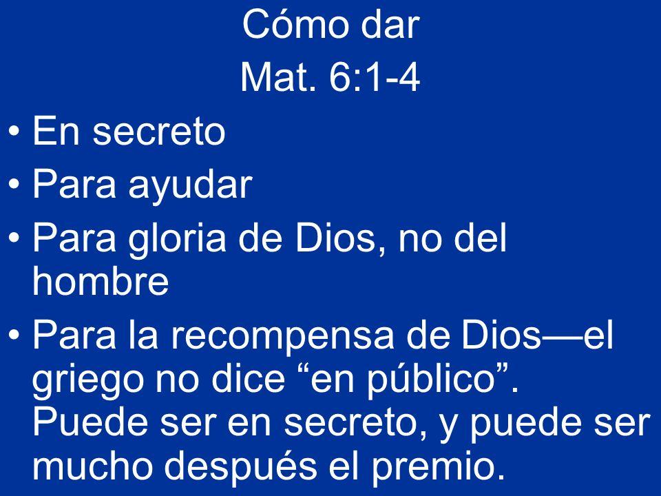 Cómo dar Mat. 6:1-4 En secreto Para ayudar Para gloria de Dios, no del hombre Para la recompensa de Diosel griego no dice en público. Puede ser en sec