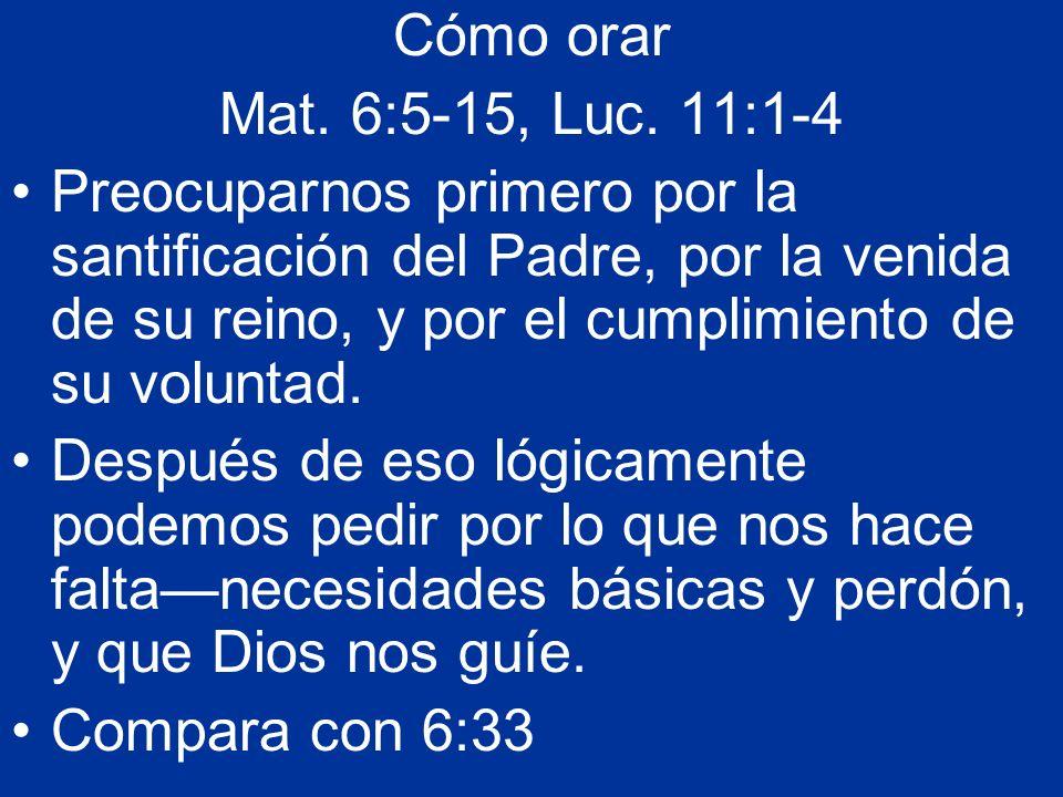 Cómo orar Mat. 6:5-15, Luc. 11:1-4 Preocuparnos primero por la santificación del Padre, por la venida de su reino, y por el cumplimiento de su volunta