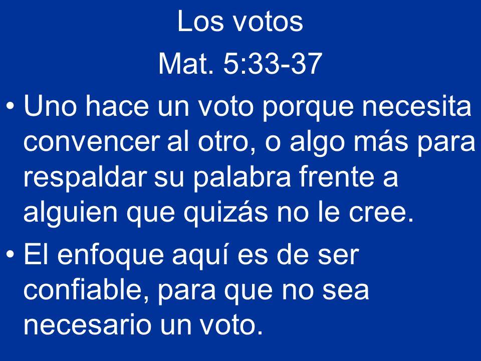 Los votos Mat. 5:33-37 Uno hace un voto porque necesita convencer al otro, o algo más para respaldar su palabra frente a alguien que quizás no le cree