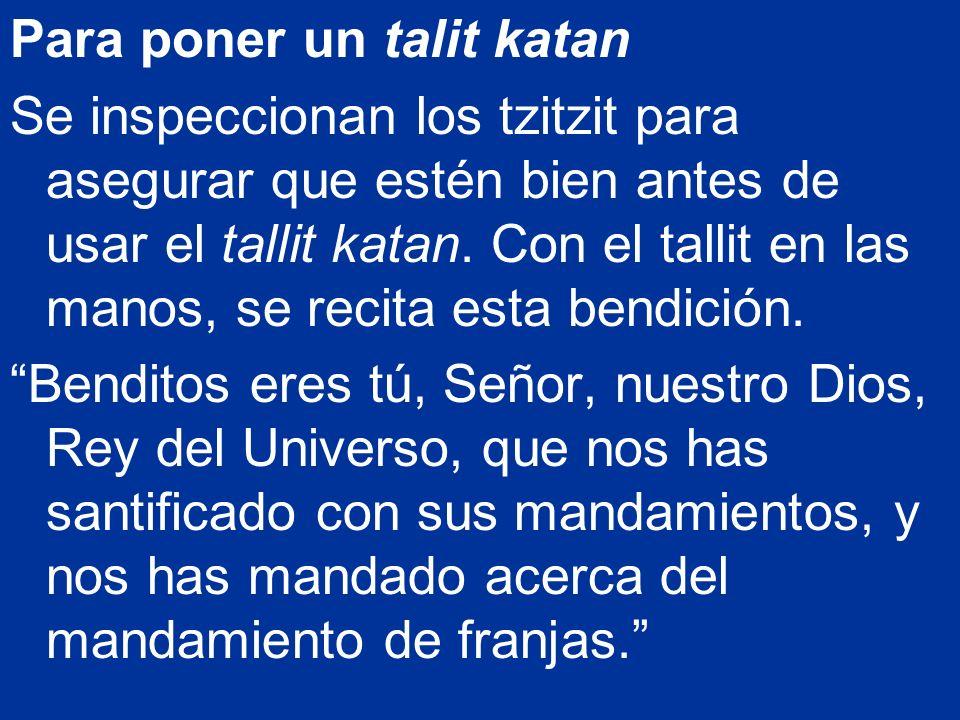 Para poner un talit katan Se inspeccionan los tzitzit para asegurar que estén bien antes de usar el tallit katan. Con el tallit en las manos, se recit