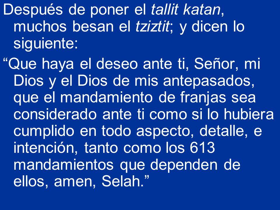 Después de poner el tallit katan, muchos besan el tziztit; y dicen lo siguiente: Que haya el deseo ante ti, Señor, mi Dios y el Dios de mis antepasado