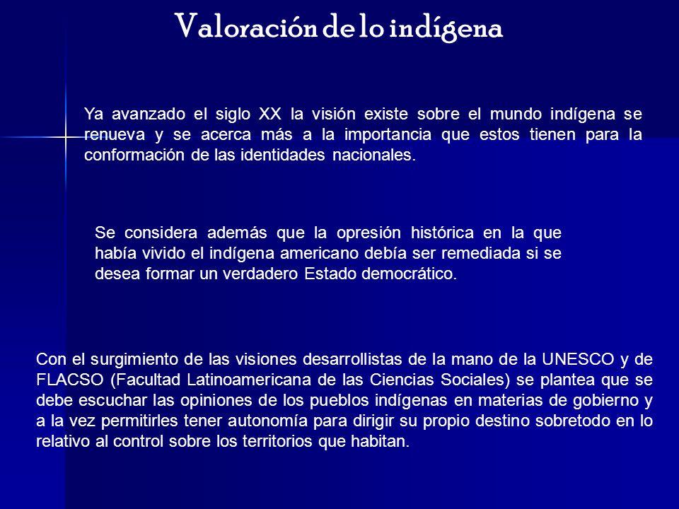 Valoración de lo indígena Ya avanzado el siglo XX la visión existe sobre el mundo indígena se renueva y se acerca más a la importancia que estos tiene