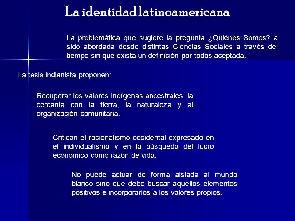 La identidad latinoamericana La problemática que sugiere la pregunta ¿Quiénes Somos? a sido abordada desde distintas Ciencias Sociales a través del ti