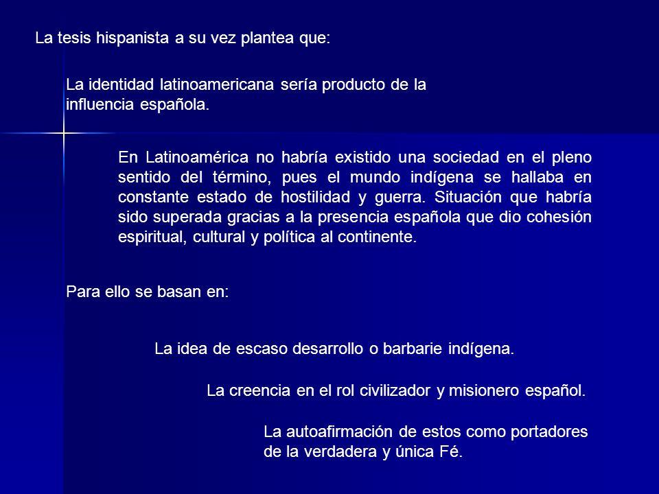 La tesis hispanista a su vez plantea que: La identidad latinoamericana sería producto de la influencia española. En Latinoamérica no habría existido u