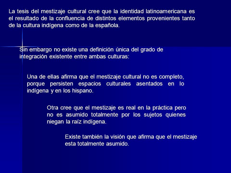 La tesis del mestizaje cultural cree que la identidad latinoamericana es el resultado de la confluencia de distintos elementos provenientes tanto de l
