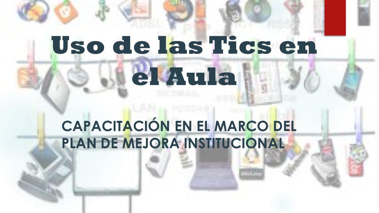 Uso de las Tics en el Aula CAPACITACIÓN EN EL MARCO DEL PLAN DE MEJORA INSTITUCIONAL
