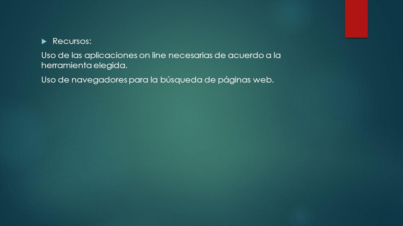 Recursos: Uso de las aplicaciones on line necesarias de acuerdo a la herramienta elegida. Uso de navegadores para la búsqueda de páginas web.