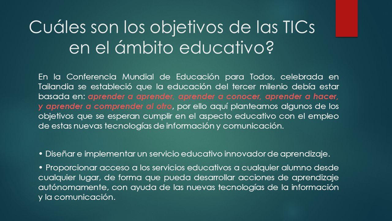 Cuáles son los objetivos de las TICs en el ámbito educativo? En la Conferencia Mundial de Educación para Todos, celebrada en Tailandia se estableció q