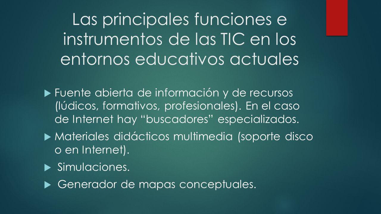 Las principales funciones e instrumentos de las TIC en los entornos educativos actuales Fuente abierta de información y de recursos (lúdicos, formativ