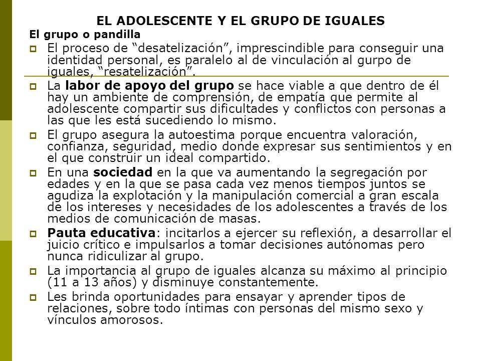 EL ADOLESCENTE Y EL GRUPO DE IGUALES El grupo o pandilla El proceso de desatelización, imprescindible para conseguir una identidad personal, es parale