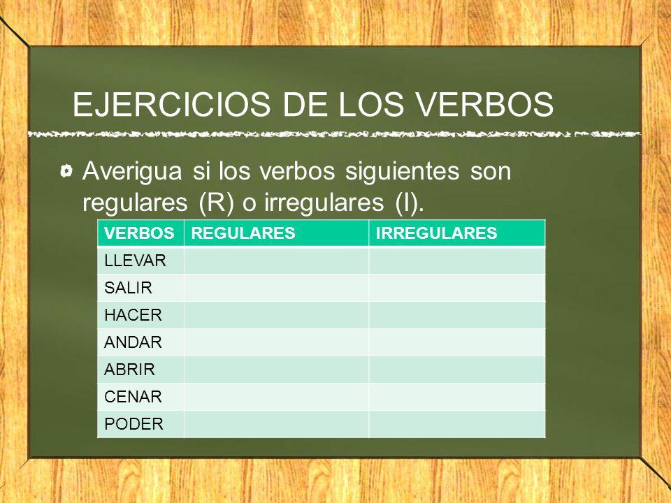 EJERCICIOS DE LOS VERBOS Averigua si los verbos siguientes son regulares (R) o irregulares (I). VERBOSREGULARESIRREGULARES LLEVAR SALIR HACER ANDAR AB