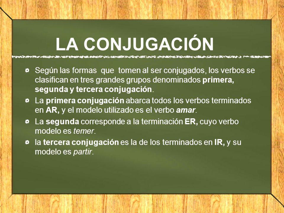 LA CONJUGACIÓN Según las formas que tomen al ser conjugados, los verbos se clasifican en tres grandes grupos denominados primera, segunda y tercera co