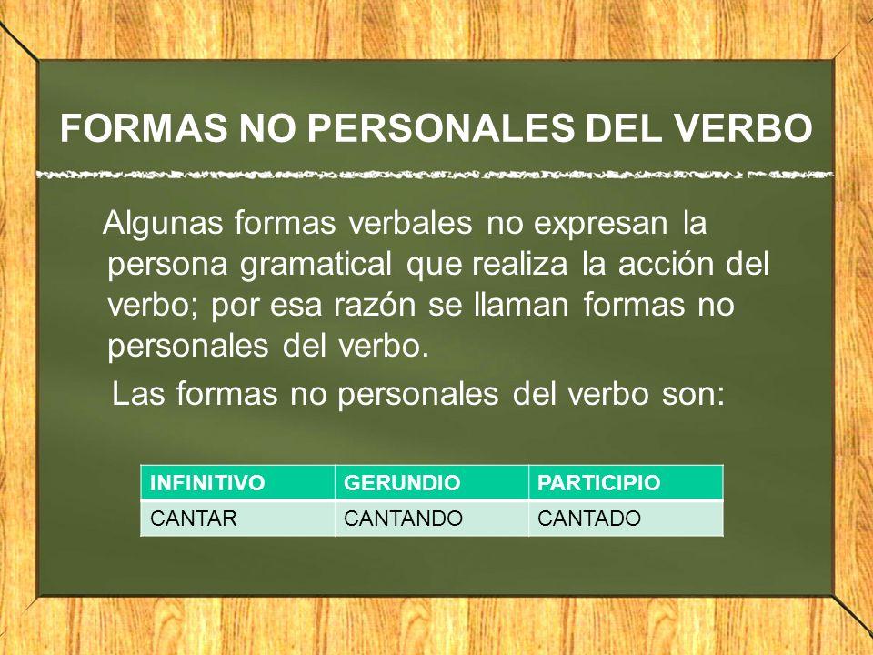 FORMAS NO PERSONALES DEL VERBO Algunas formas verbales no expresan la persona gramatical que realiza la acción del verbo; por esa razón se llaman form