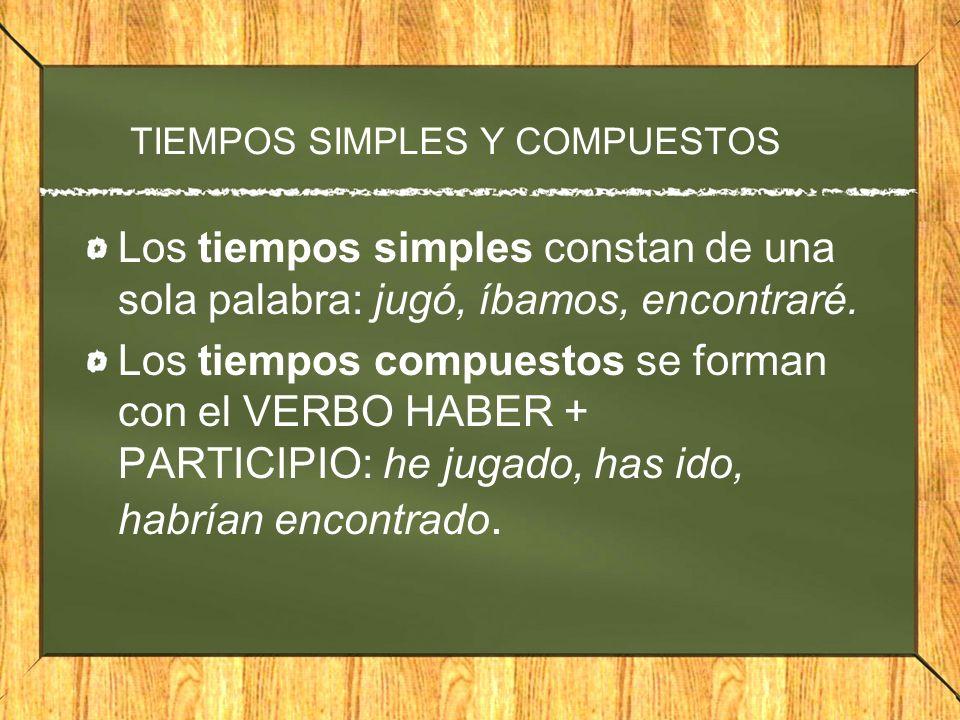 TIEMPOS SIMPLES Y COMPUESTOS Los tiempos simples constan de una sola palabra: jugó, íbamos, encontraré. Los tiempos compuestos se forman con el VERBO