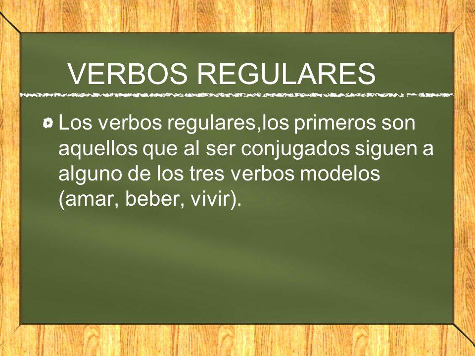 VERBOS REGULARES Los verbos regulares,los primeros son aquellos que al ser conjugados siguen a alguno de los tres verbos modelos (amar, beber, vivir).