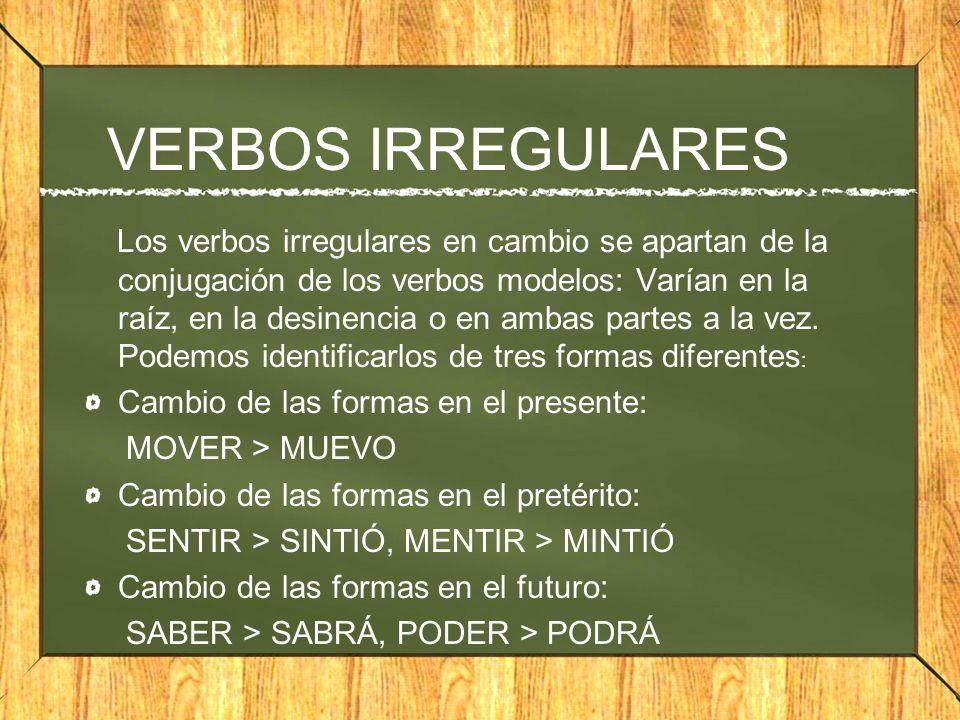 VERBOS IRREGULARES Los verbos irregulares en cambio se apartan de la conjugación de los verbos modelos: Varían en la raíz, en la desinencia o en ambas