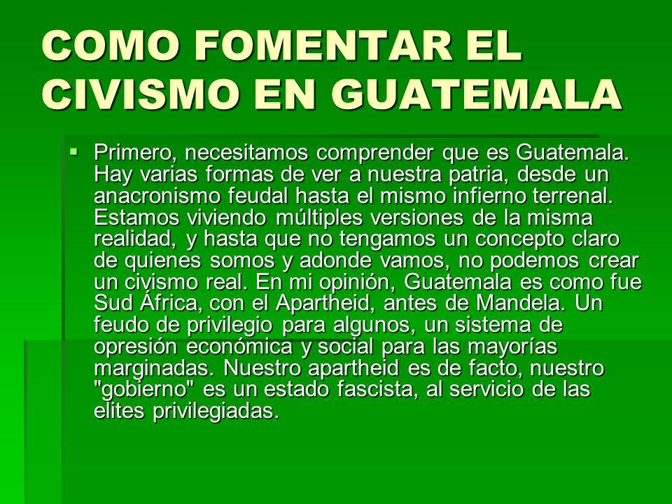 COMO FOMENTAR EL CIVISMO EN GUATEMALA Primero, necesitamos comprender que es Guatemala. Hay varias formas de ver a nuestra patria, desde un anacronism