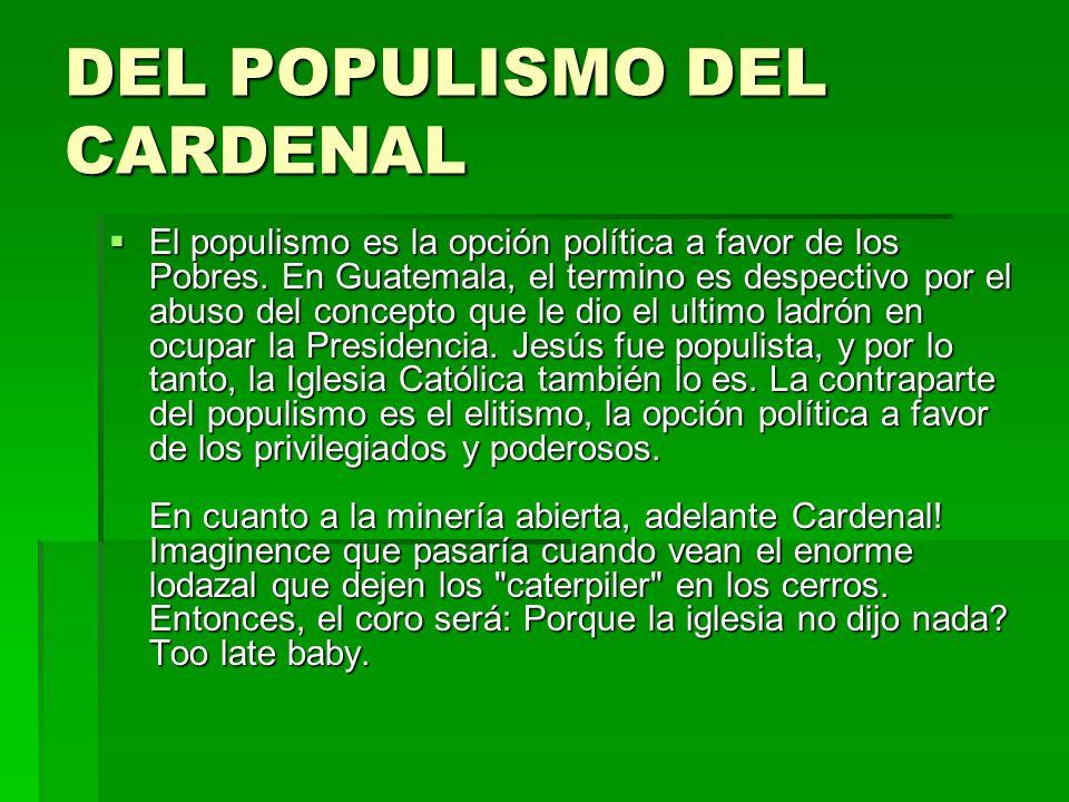 DEL POPULISMO DEL CARDENAL El populismo es la opción política a favor de los Pobres. En Guatemala, el termino es despectivo por el abuso del concepto