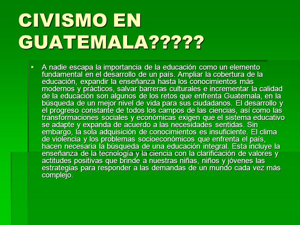 CIVISMO EN GUATEMALA????? A nadie escapa la importancia de la educación como un elemento fundamental en el desarrollo de un país. Ampliar la cobertura