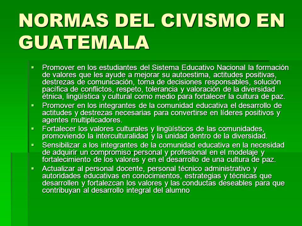 NORMAS DEL CIVISMO EN GUATEMALA Promover en los estudiantes del Sistema Educativo Nacional la formación de valores que les ayude a mejorar su autoesti