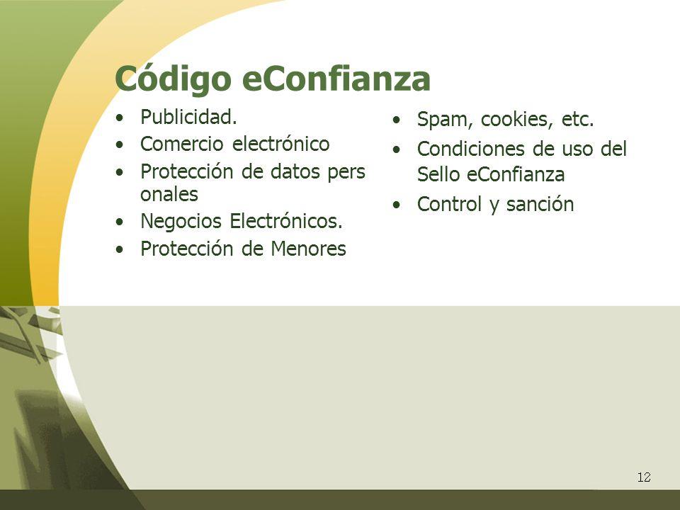 12 Código eConfianza Publicidad. Comercio electrónico Protección de datos pers onales Negocios Electrónicos. Protección de Menores Spam, cookies, etc.