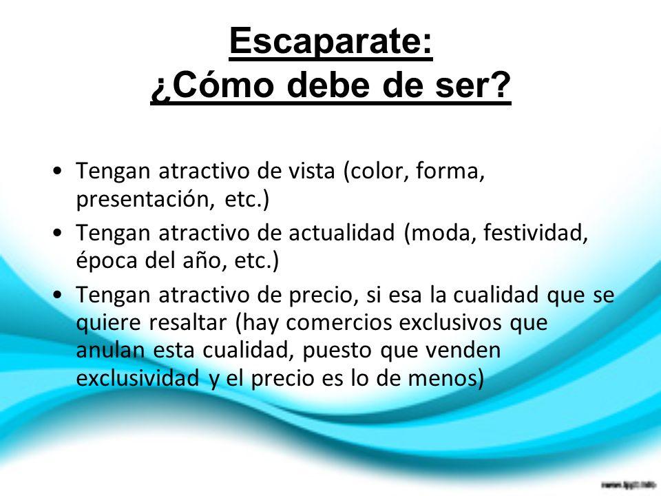Escaparate: ¿Cómo debe de ser? Tengan atractivo de vista (color, forma, presentación, etc.) Tengan atractivo de actualidad (moda, festividad, época de