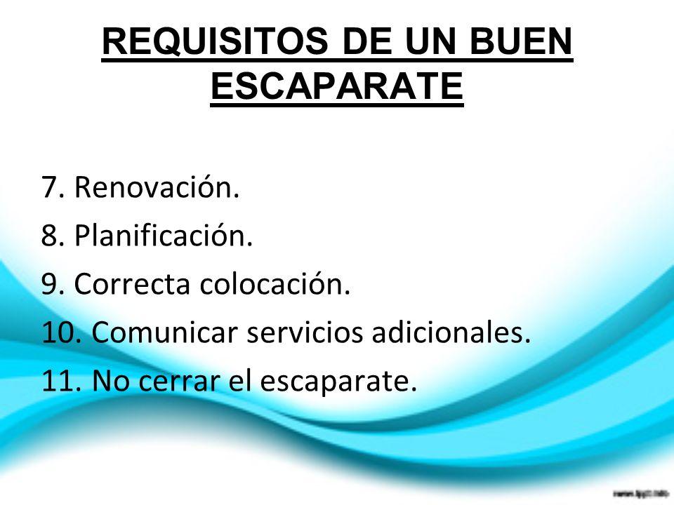 REQUISITOS DE UN BUEN ESCAPARATE 7. Renovación. 8. Planificación. 9. Correcta colocación. 10. Comunicar servicios adicionales. 11. No cerrar el escapa