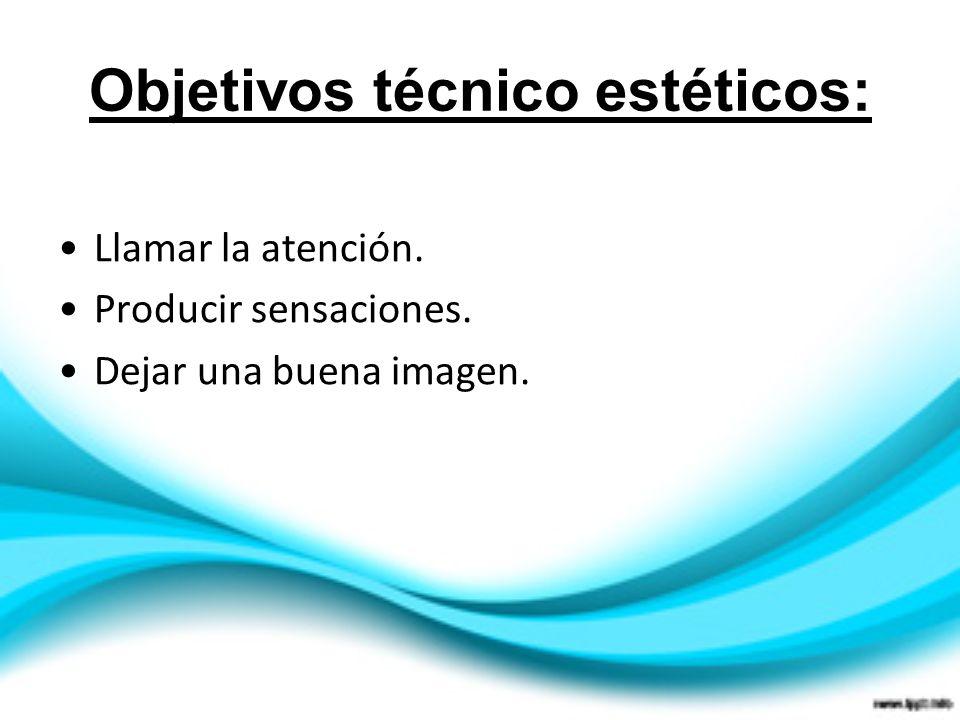 Objetivos técnico estéticos: Llamar la atención. Producir sensaciones. Dejar una buena imagen.