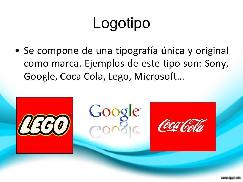 Logotipo Se compone de una tipografía única y original como marca. Ejemplos de este tipo son: Sony, Google, Coca Cola, Lego, Microsoft…