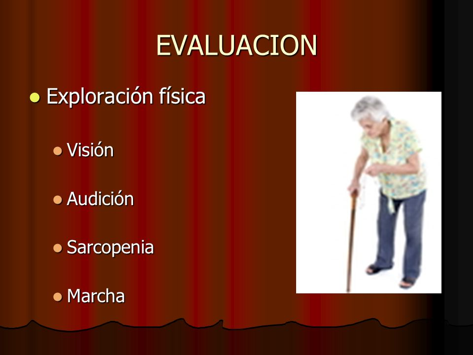 EVALUACION Exploración física Exploración física Visión Visión Audición Audición Sarcopenia Sarcopenia Marcha Marcha