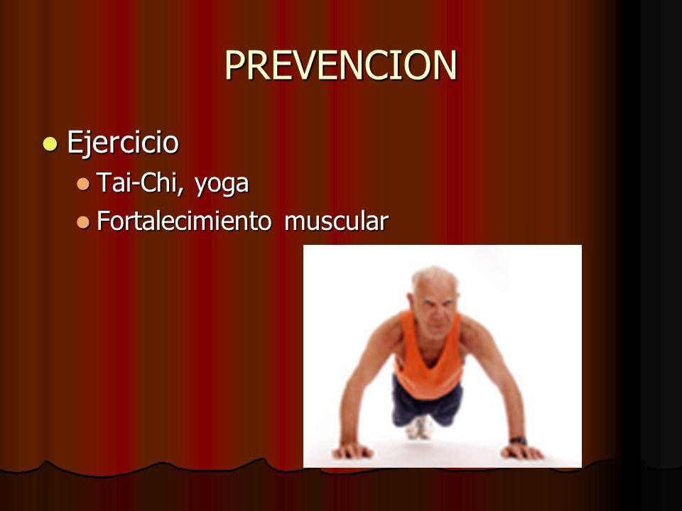 PREVENCION Ejercicio Ejercicio Tai-Chi, yoga Tai-Chi, yoga Fortalecimiento muscular Fortalecimiento muscular