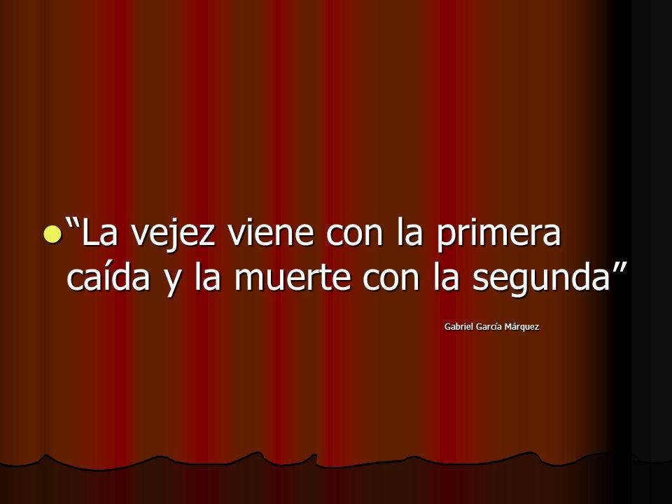 La vejez viene con la primera caída y la muerte con la segunda La vejez viene con la primera caída y la muerte con la segunda Gabriel García Márquez