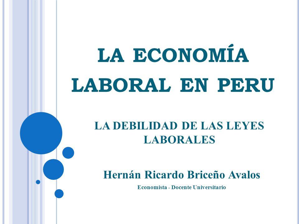 LA ECONOMÍA LABORAL EN PERU Hernán Ricardo Briceño Avalos Economista - Docente Universitario LA DEBILIDAD DE LAS LEYES LABORALES