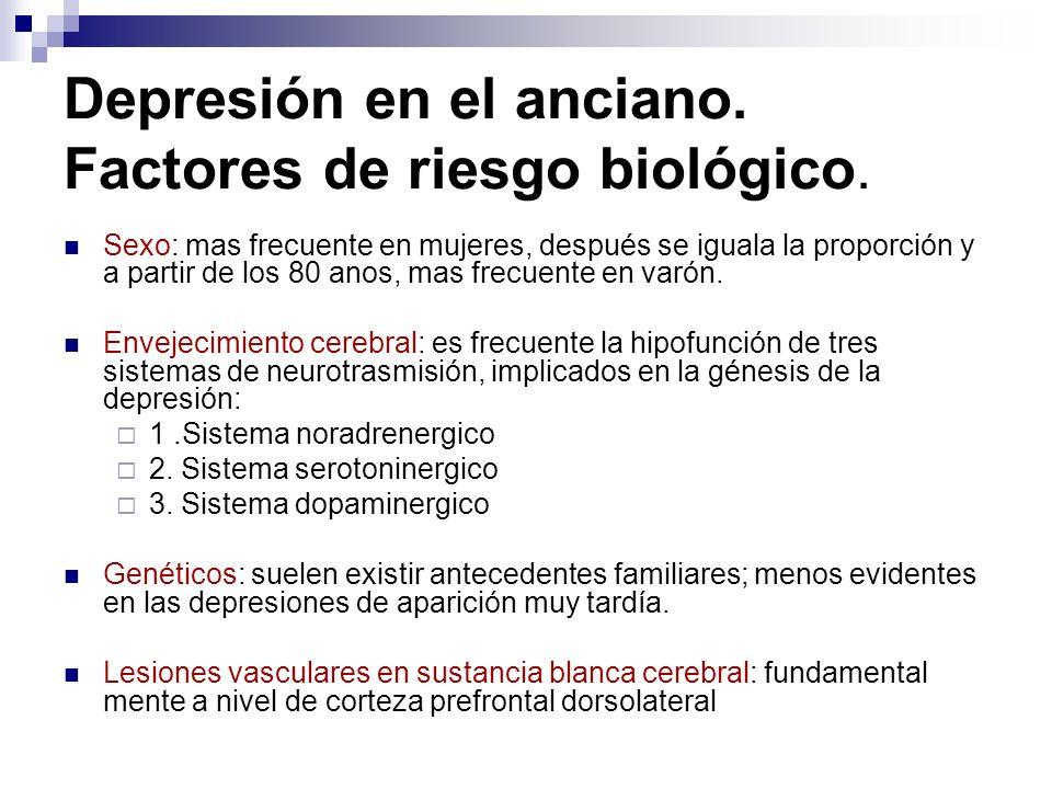 Depresión en el anciano. Factores de riesgo biológico. Sexo: mas frecuente en mujeres, después se iguala la proporción y a partir de los 80 anos, mas