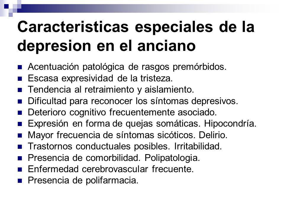Caracteristicas especiales de la depresion en el anciano Acentuación patológica de rasgos premórbidos. Escasa expresividad de la tristeza. Tendencia a
