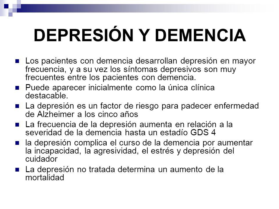 DEPRESIÓN Y DEMENCIA Los pacientes con demencia desarrollan depresión en mayor frecuencia, y a su vez los síntomas depresivos son muy frecuentes entre