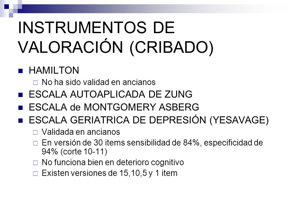 INSTRUMENTOS DE VALORACIÓN (CRIBADO) HAMILTON No ha sido validad en ancianos ESCALA AUTOAPLICADA DE ZUNG ESCALA de MONTGOMERY ASBERG ESCALA GERIATRICA